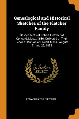 Genealogical and Historical Sketches of the Fletcher Family: Descendents of Robert Fletcher of Concord, Mass., 1630; Delivered at Their Second Reunion at Lowell, Mass., August 21 and 22, 1878 - Fletcher, Edward Hatch