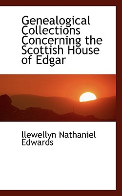 Genealogical Collections Concerning the Scottish House of Edgar - Edwards, Llewellyn Nathaniel