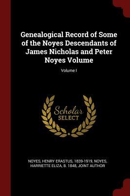 Genealogical Record of Some of the Noyes Descendants of James Nicholas and Peter Noyes Volume; Volume I - Noyes, Henry Erastus 1839-1919 (Creator)