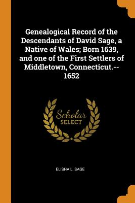 Genealogical Record of the Descendants of David Sage, a Native of Wales; Born 1639, and One of the First Settlers of Middletown, Connecticut.--1652 - Sage, Elisha L