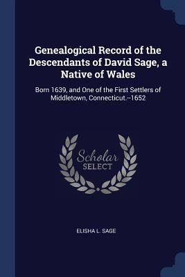 Genealogical Record of the Descendants of David Sage, a Native of Wales: Born 1639, and One of the First Settlers of Middletown, Connecticut.--1652 - Sage, Elisha L