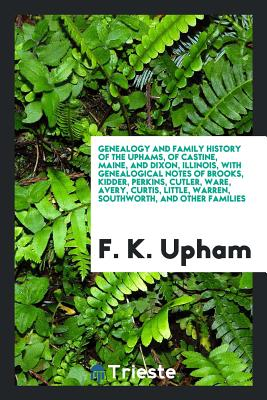 Genealogy and Family History of the Uphams, of Castine, Maine, and Dixon, Illinois, with Genealogical Notes of Brooks, Kidder, Perkins, Cutler, Ware, Avery, Curtis, Little, Warren, Southworth, and Other Families - Upham, F K