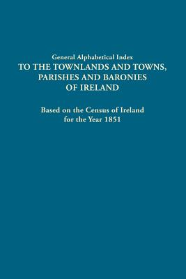 General Alphabetical Index to the Townlands and Towns, Parishes and Baronies of Ireland. Based on the Census of Ireland for the Year 1851 - Ireland