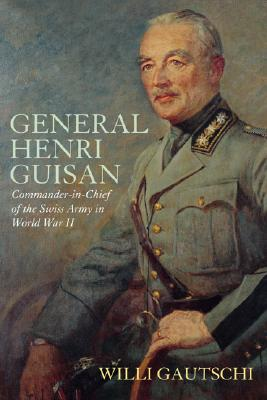 General Henri Guisan: Commander-In-Chief of the Swiss Army in World War II - Gautsch, Willi