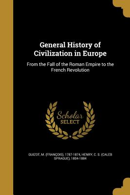 General History of Civilization in Europe - Guizot, M (Francois) 1787-1874 (Creator), and Henry, C S (Caleb Sprague) 1804-1884 (Creator)