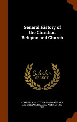 General History of the Christian Religion and Church - Neander, August, and Morrison, A J W 1806-1865