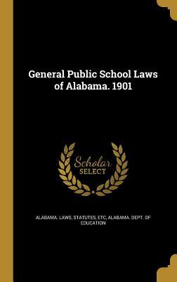 General Public School Laws of Alabama. 1901 - Alabama Laws, Statutes Etc (Creator), and Alabama Dept of Education (Creator)