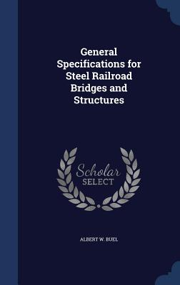 General Specifications for Steel Railroad Bridges and Structures - Buel, Albert W