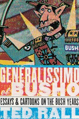 Generalissimo El Busho: Essays & Cartoons on the Bush Years - Rall, Ted