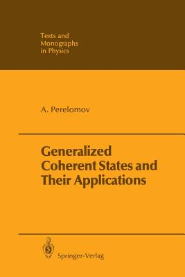 Generalized Coherent States and Their Applications - Perelomov, Askold