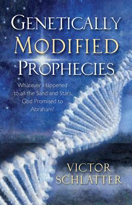 Genetically Modified Prophecies: Whatever Happened to All the Sand and Stars God Promised to Abraham - Schlatter, Victor