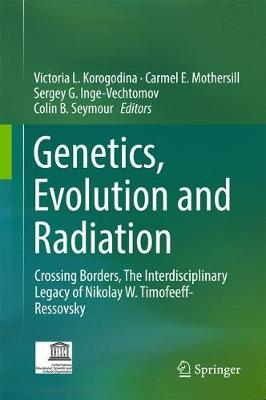 Genetics, Evolution and Radiation: Crossing Borders, the Interdisciplinary Legacy of Nikolay W. Timofeeff-Ressovsky - Korogodina, Victoria L (Editor), and Mothersill, Carmel E (Editor), and Inge-Vechtomov, Sergey G (Editor)