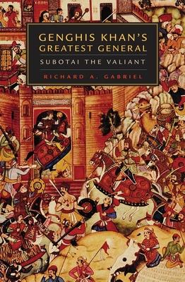 Genghis Khan's Greatest General: Subotai the Valiant - Gabriel, Richard A