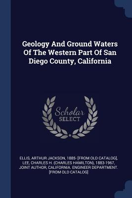 Geology and Ground Waters of the Western Part of San Diego County, California - Ellis, Arthur Jackson 1885- [From Old C (Creator), and Lee, Charles H (Charles Hamilton) 1883 (Creator), and California...