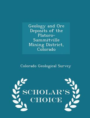 Geology and Ore Deposits of the Platoro-Summitville Mining District, Colorado - Scholar's Choice Edition - Colorado Geological Survey (Creator)