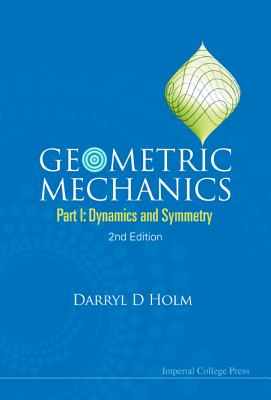 Geometric Mechanics: Part I: Dynamics and Symmetry - Holm, Darryl D