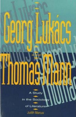 Georg Lukacs and Thomas Mann: A Study in the Sociology of Literature - Marcus, Judith