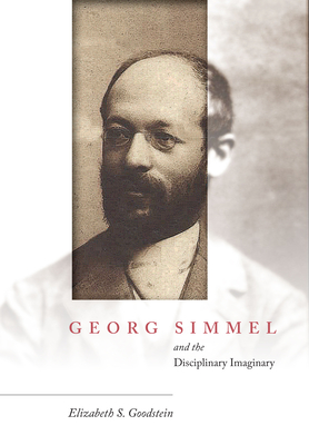 Georg Simmel and the Disciplinary Imaginary - Goodstein, Elizabeth S