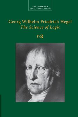Georg Wilhelm Friedrich Hegel: The Science of Logic - Hegel, Georg Wilhelm Fredrich, and Di Giovanni, George (Edited and translated by)