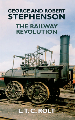 George and Robert Stephenson: The Railway Revolution - Rolt, L T C