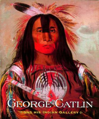 George Catlin and His Indian Gallery - Catlin, George, and Dippie, Brian W, Professor, and Gurney, George