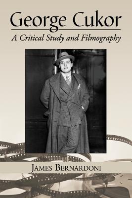 George Cukor: A Critical Study and Filmography - Bernardoni, James