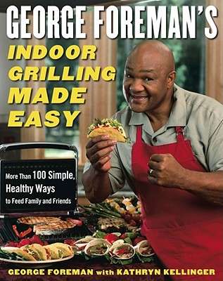 George Foreman's Indoor Grilling Made Easy: More Than 100 Simple, Healthy Ways to Feed Family and Friends - Foreman, George, and Kellinger, Kathryn