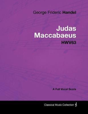 George Frideric Handel - Judas Maccabaeus - Hwv63 - A Full Vocal Score - Handel, George Frideric