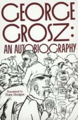 George Grosz: An Autobiography - Grosz, George, and Hodges, Nora (Translated by), and McCloskey, Barbara (Foreword by)