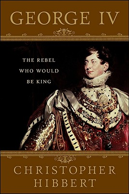 George IV: The Rebel Who Would Be King - Hibbert, Christopher, and Foreman, Amanda (Foreword by)