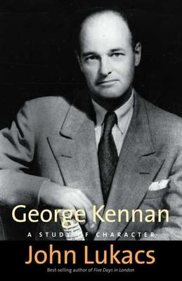 George Kennan: A Study of Character - Lukacs, John