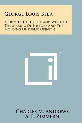 George Louis Beer: A Tribute to His Life and Work in the Making of History and the Molding of Public Opinion - Andrews, Charles M, and Zimmern, Alfred Eckhard, and Shepardson, W H