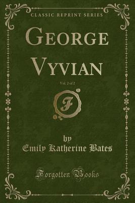 George Vyvian, Vol. 2 of 2 (Classic Reprint) - Bates, Emily Katherine