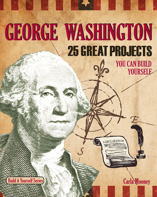 George Washington: 25 Great Projects You Can Build Yourself - Mooney, Carla