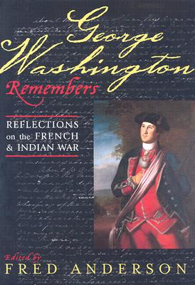 George Washington Remembers: Reflections on the French and Indian War - Washington, George, and Anderson, Fred (Editor), and Chase, Philander D (Contributions by)