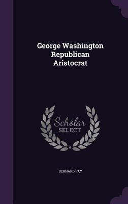 George Washington Republican Aristocrat - Fay, Bernard