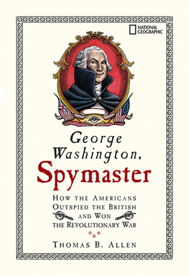 George Washington, Spymaster: How the Americans Outspied the British and Won the Revolutionary War - Allen, Thomas