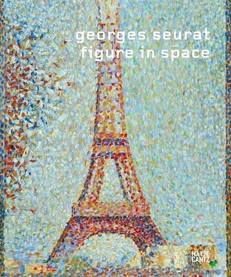 Georges Seurat: Figure in Space - Becker, Christoph, and Bild, Julia Burckhardt, and Genazino, Wilhelm (Contributions by), and Boehm, Gottfried (Contributions...
