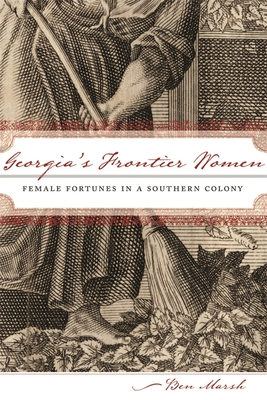 Georgia's Frontier Women: Female Fortunes in a Southern Colony - Marsh, Ben