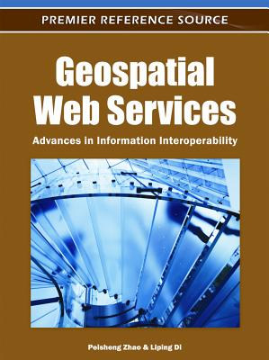 Geospatial Web Services: Advances in Information Interoperability - Zhao, Peisheng (Editor), and Di, Liping (Editor)