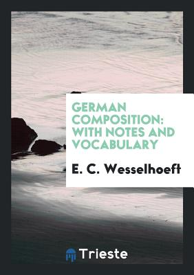 German Composition: With Notes and Vocabulary - Wesselhoeft, E C