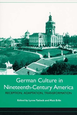German Culture in Nineteenth-Century America: Reception, Adaptation, Transformation - Tatlock, Lynne (Editor), and Erlin, Matt (Contributions by), and Liebrand, Claudia (Contributions by)