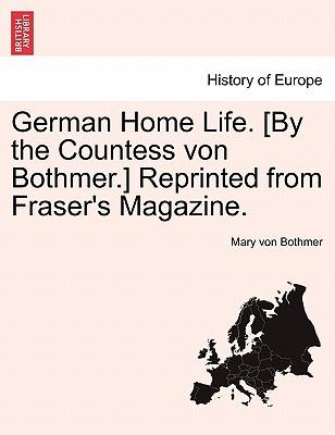 German Home Life. [By the Countess Von Bothmer.] Reprinted from Fraser's Magazine. - Von Bothmer, Mary