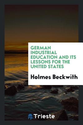 German Industrial Education and Its Lessons for the United States - Beckwith, Holmes