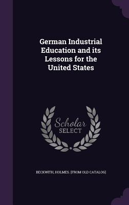 German Industrial Education and Its Lessons for the United States - Beckwith, Holmes [From Old Catalog] (Creator)