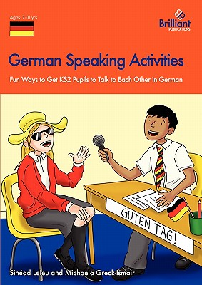 German Speaking Activities: Fun Ways to Get KS2 Pupils to Talk to Each Other in German - Leleu, Sinead, and Greck-Ismair, Michaela
