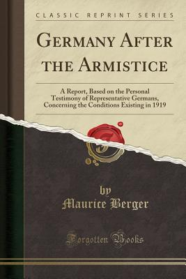 Germany After the Armistice: A Report, Based on the Personal Testimony of Representative Germans, Concerning the Conditions Existing in 1919 (Classic Reprint) - Berger, Maurice