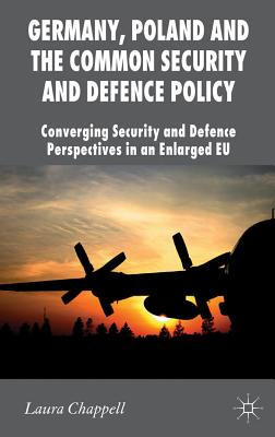 Germany, Poland and the Common Security and Defence Policy: Converging Security and Defence Perspectives in an Enlarged EU - Chappell, Laura