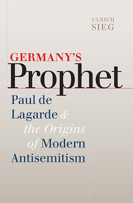 Germany's Prophet: Paul de Lagarde and the Origins of Modern Antisemitism - Sieg, Ulrich, and Marianiello, Linda Ann (Translated by), and Sheppard, Eugene R (Foreword by)