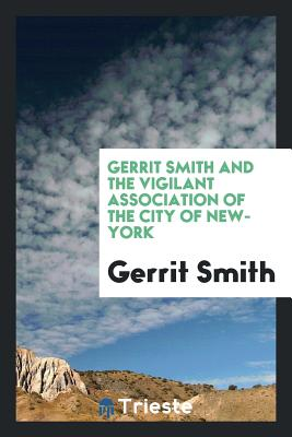 Gerrit Smith and the Vigilant Association of the City of New-York - Smith, Gerrit